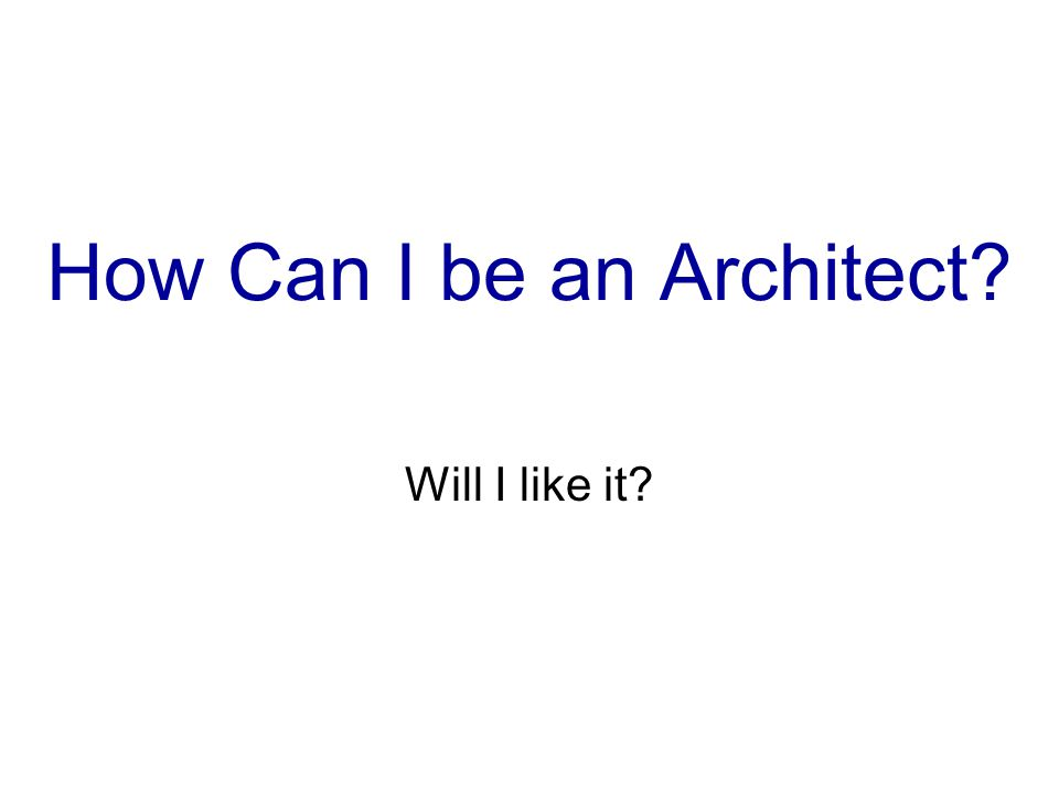 How Can I be an Architect? Will I like it?