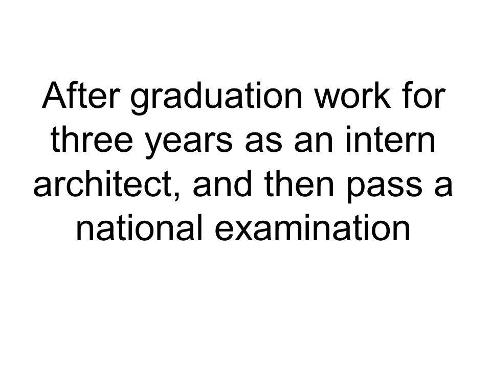After graduation work for three years as an intern architect, and then pass a national examination
