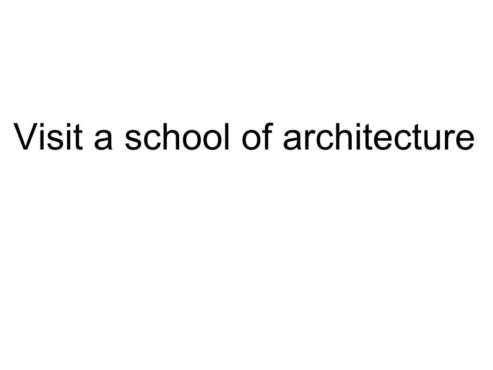Visit a school of architecture