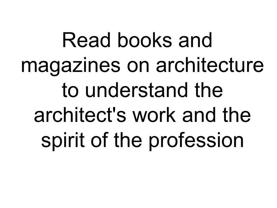 Read books and magazines on architecture to understand the architect s work and the spirit of the profession