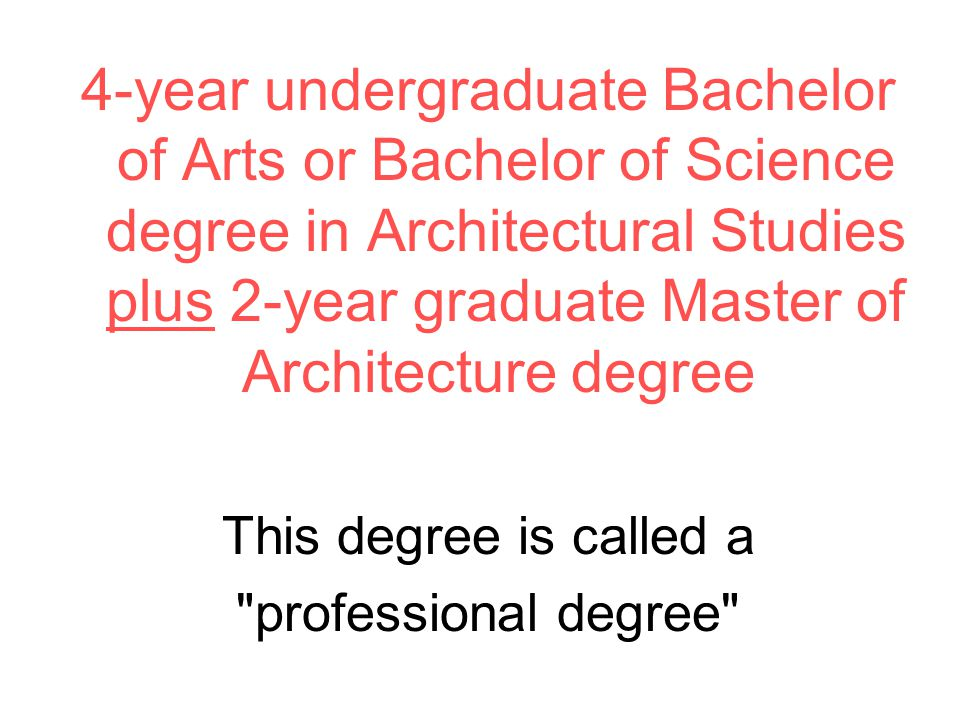 4-year undergraduate Bachelor of Arts or Bachelor of Science degree in Architectural Studies plus 2-year graduate Master of Architecture degree This degree is called a professional degree