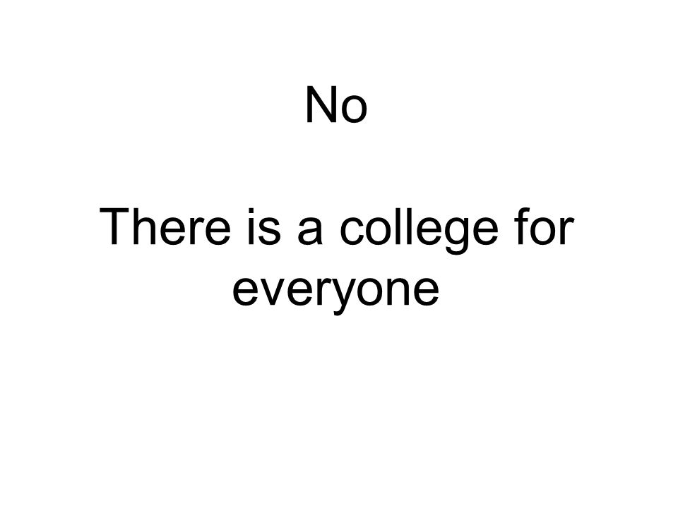 No There is a college for everyone