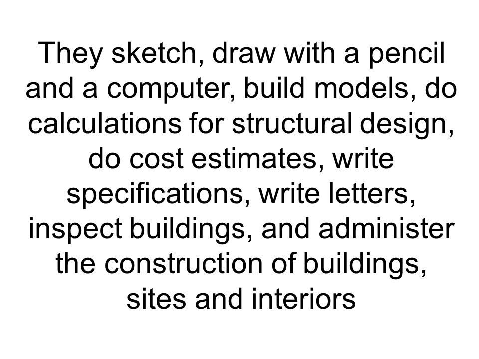 They sketch, draw with a pencil and a computer, build models, do calculations for structural design, do cost estimates, write specifications, write letters, inspect buildings, and administer the construction of buildings, sites and interiors