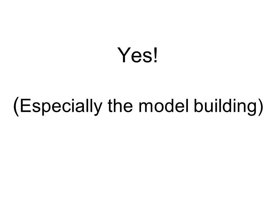 Yes! ( Especially the model building)