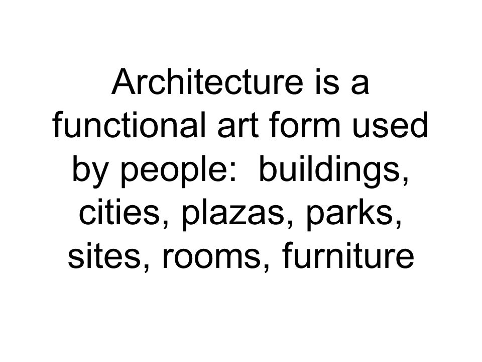 Architecture is a functional art form used by people: buildings, cities, plazas, parks, sites, rooms, furniture