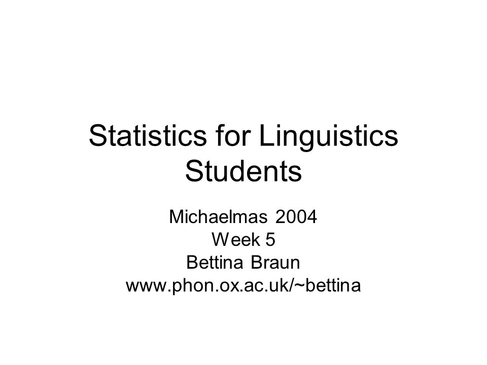 Statistics for Linguistics Students Michaelmas 2004 Week 5 Bettina Braun www.phon.ox.ac.uk/~bettina