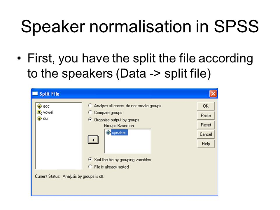 Speaker normalisation in SPSS First, you have the split the file according to the speakers (Data -> split file)