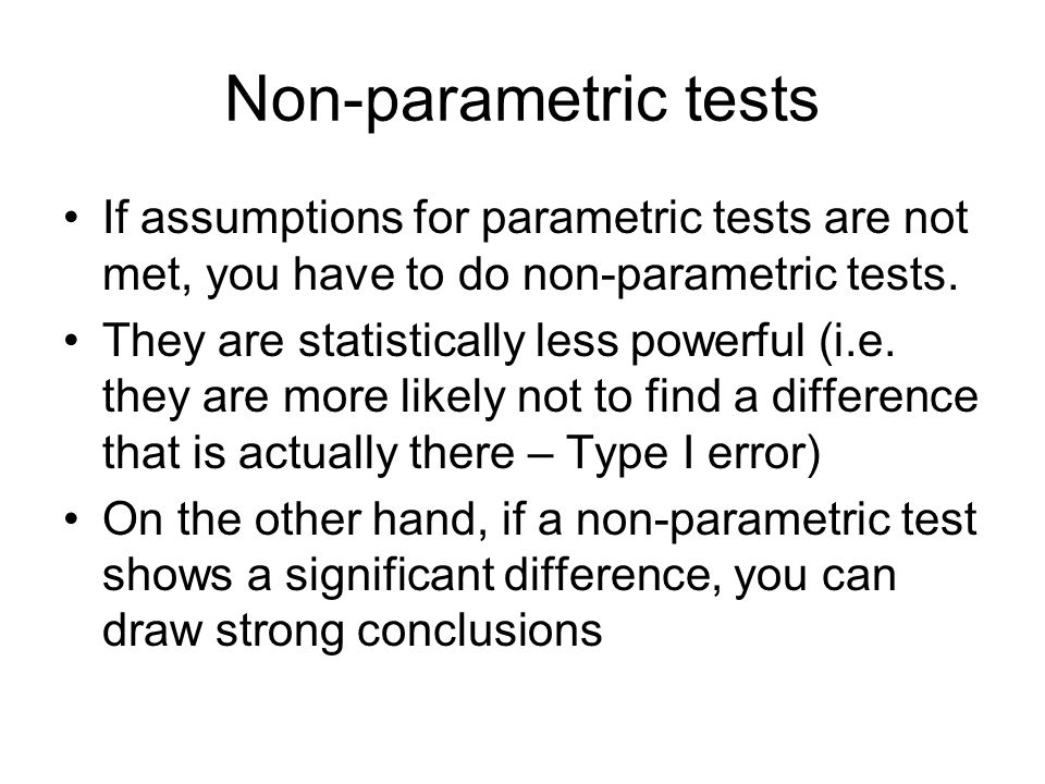 Non-parametric tests If assumptions for parametric tests are not met, you have to do non-parametric tests. They are statistically less powerful (i.e.