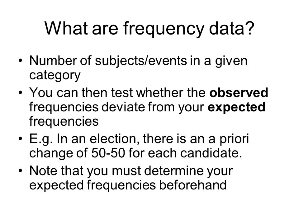 What are frequency data? Number of subjects/events in a given category You can then test whether the observed frequencies deviate from your expected f