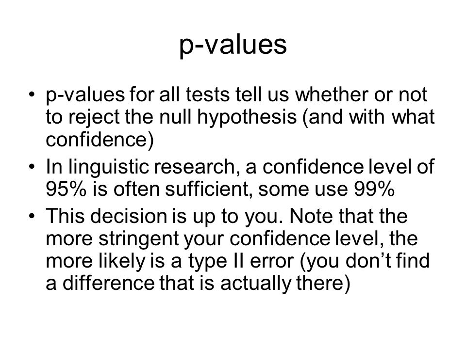 p-values p-values for all tests tell us whether or not to reject the null hypothesis (and with what confidence) In linguistic research, a confidence l