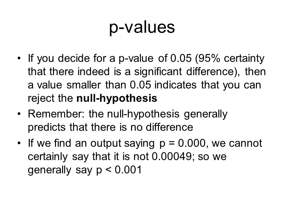p-values If you decide for a p-value of 0.05 (95% certainty that there indeed is a significant difference), then a value smaller than 0.05 indicates t