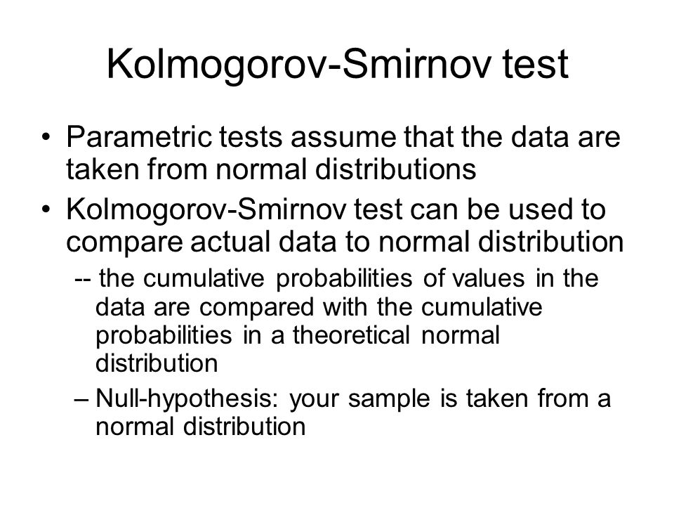 Kolmogorov-Smirnov test Parametric tests assume that the data are taken from normal distributions Kolmogorov-Smirnov test can be used to compare actua