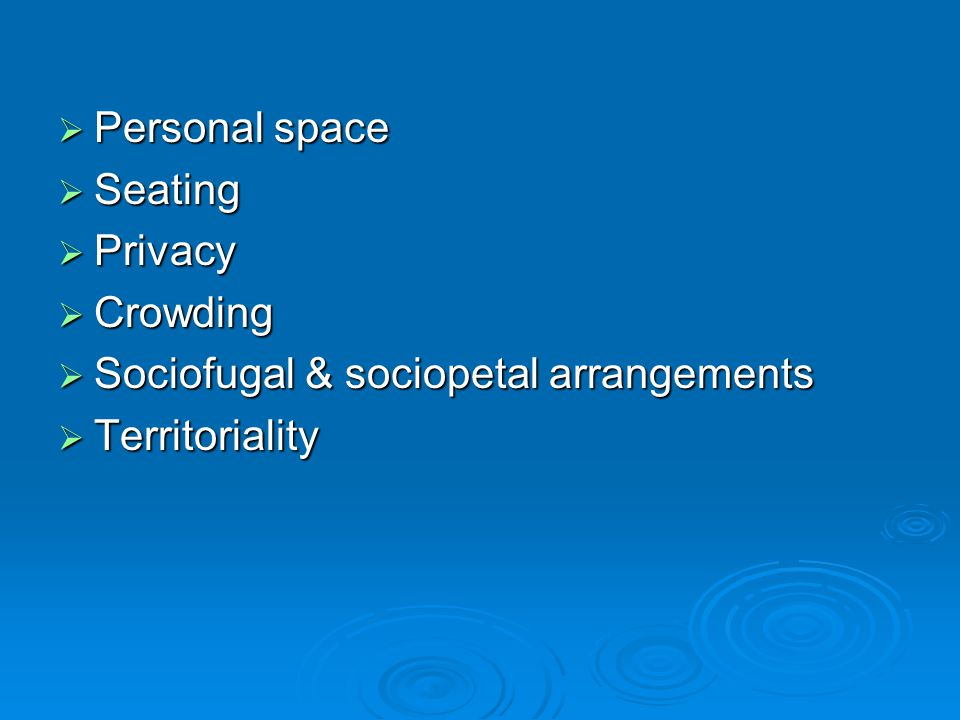  Personal space  Seating  Privacy  Crowding  Sociofugal & sociopetal arrangements  Territoriality