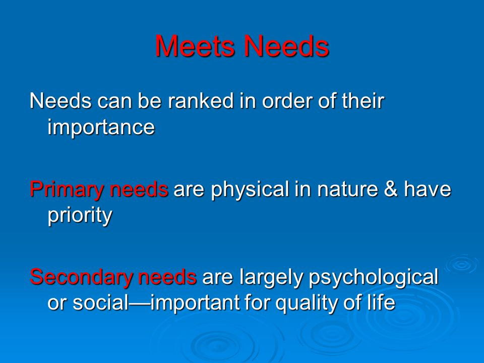 Meets Needs Needs can be ranked in order of their importance Primary needs are physical in nature & have priority Secondary needs are largely psychological or social—important for quality of life
