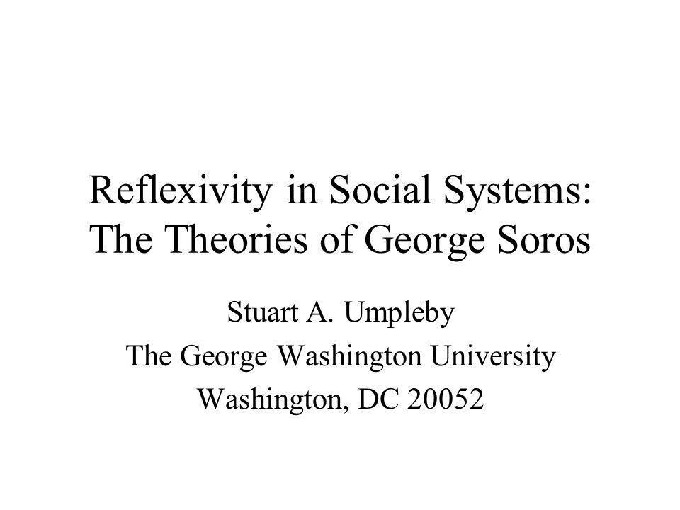 Reflexivity in Social Systems: The Theories of George Soros Stuart A. Umpleby The George Washington University Washington, DC 20052