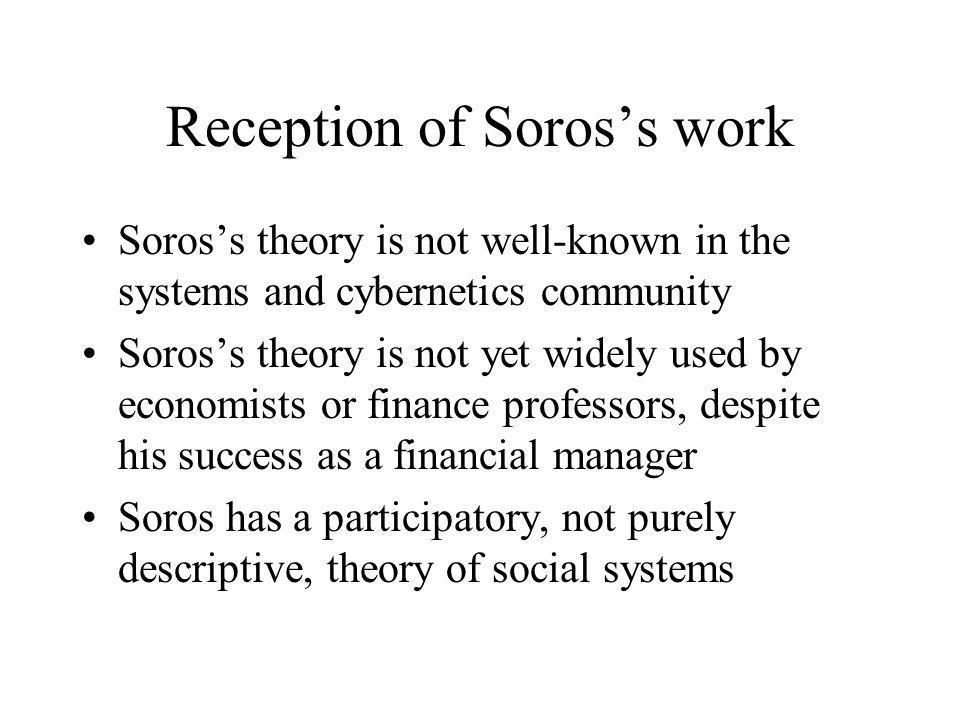 Reception of Soros's work Soros's theory is not well-known in the systems and cybernetics community Soros's theory is not yet widely used by economist