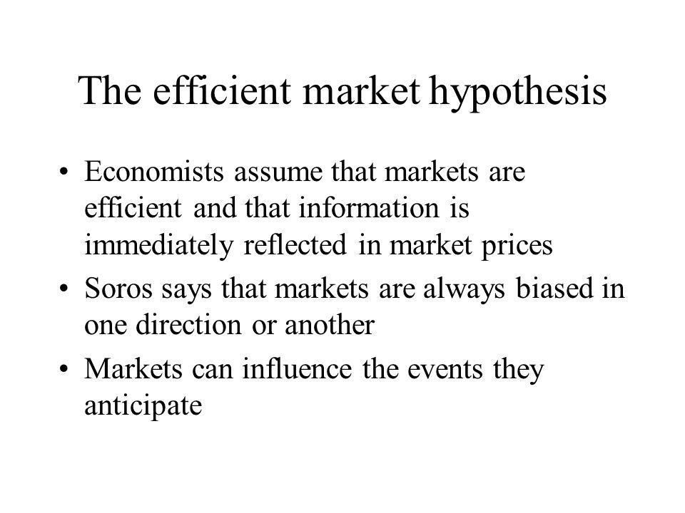 The efficient market hypothesis Economists assume that markets are efficient and that information is immediately reflected in market prices Soros says