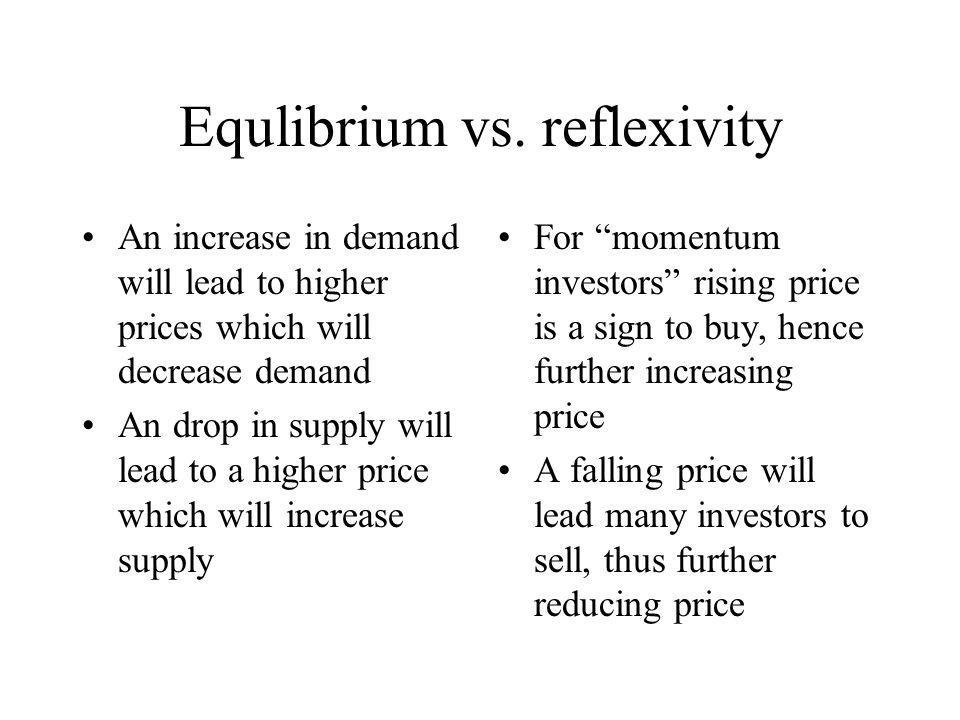 Equlibrium vs. reflexivity An increase in demand will lead to higher prices which will decrease demand An drop in supply will lead to a higher price w