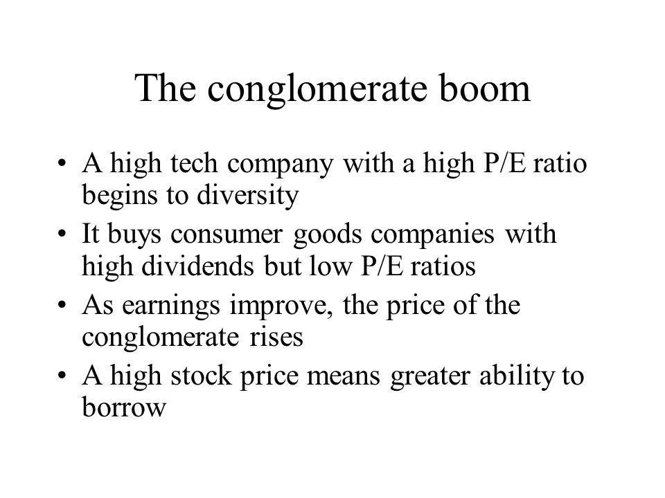 The conglomerate boom A high tech company with a high P/E ratio begins to diversity It buys consumer goods companies with high dividends but low P/E r