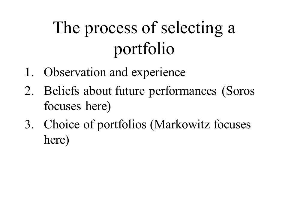 The process of selecting a portfolio 1.Observation and experience 2.Beliefs about future performances (Soros focuses here) 3.Choice of portfolios (Mar