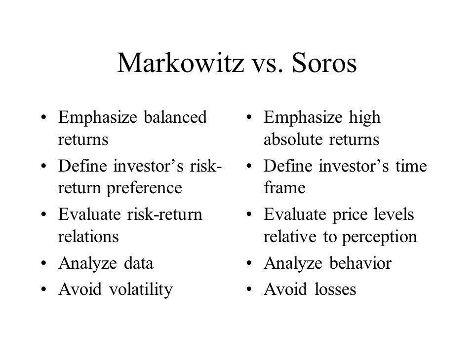 Markowitz vs. Soros Emphasize balanced returns Define investor's risk- return preference Evaluate risk-return relations Analyze data Avoid volatility