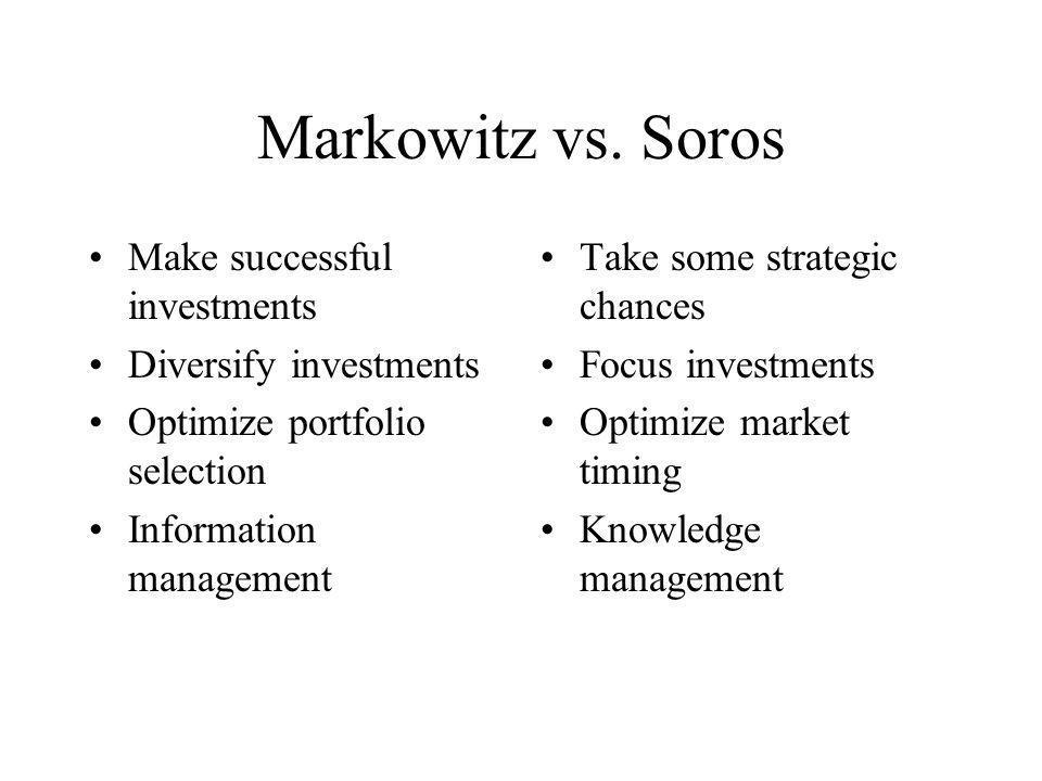 Markowitz vs. Soros Make successful investments Diversify investments Optimize portfolio selection Information management Take some strategic chances