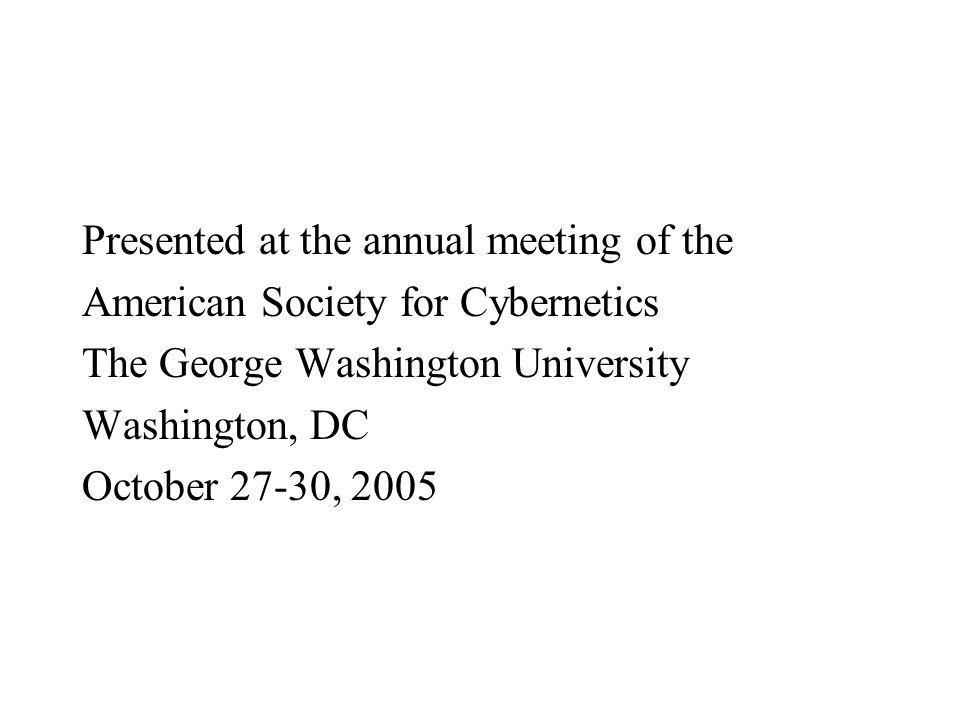 Presented at the annual meeting of the American Society for Cybernetics The George Washington University Washington, DC October 27-30, 2005