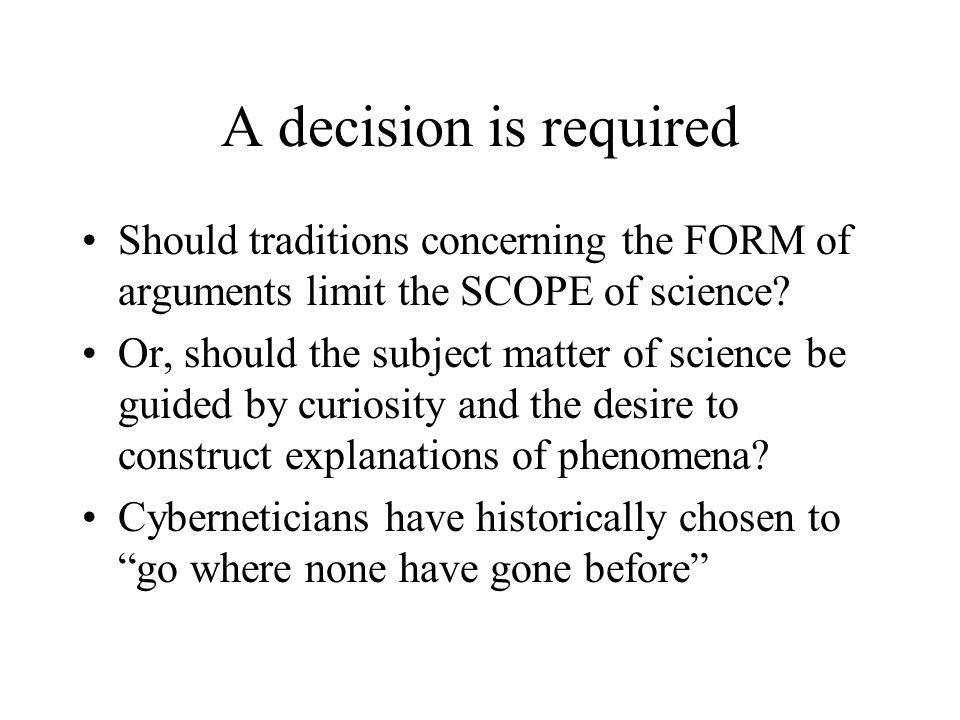 A decision is required Should traditions concerning the FORM of arguments limit the SCOPE of science? Or, should the subject matter of science be guid