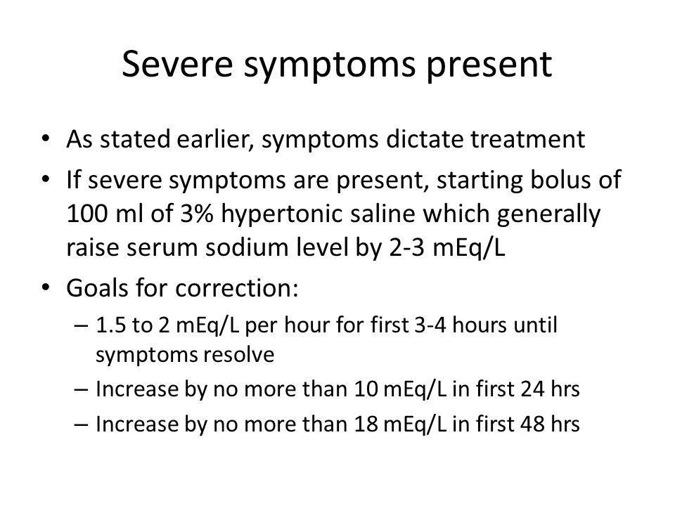 Severe symptoms present As stated earlier, symptoms dictate treatment If severe symptoms are present, starting bolus of 100 ml of 3% hypertonic saline