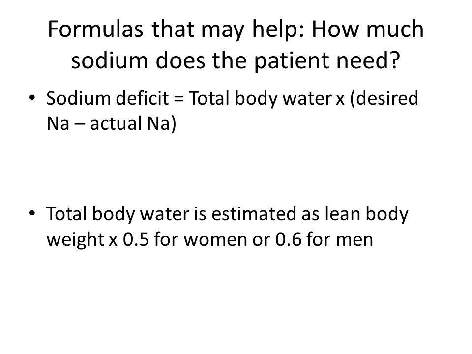 Formulas that may help: How much sodium does the patient need? Sodium deficit = Total body water x (desired Na – actual Na) Total body water is estima