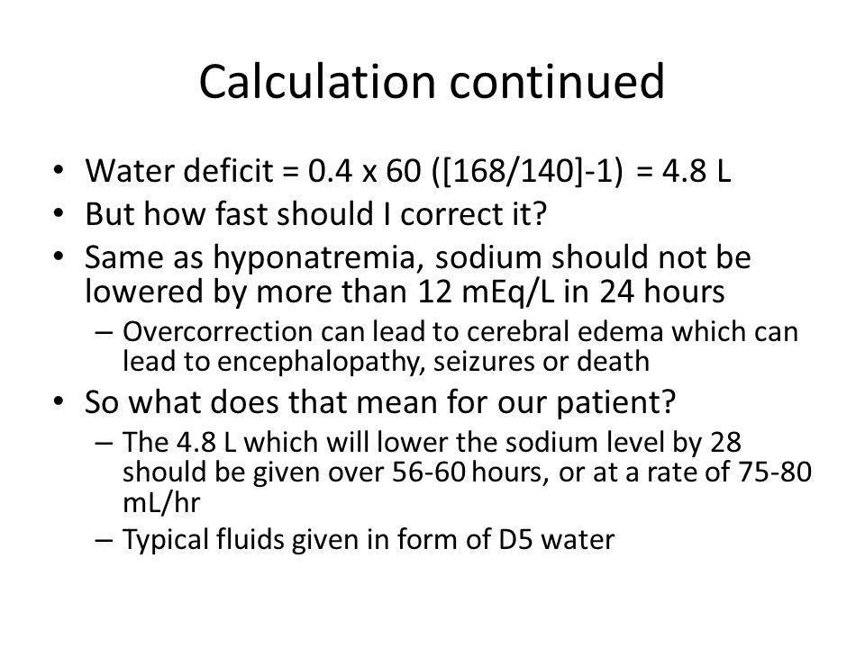 Calculation continued Water deficit = 0.4 x 60 ([168/140]-1) = 4.8 L But how fast should I correct it? Same as hyponatremia, sodium should not be lowe