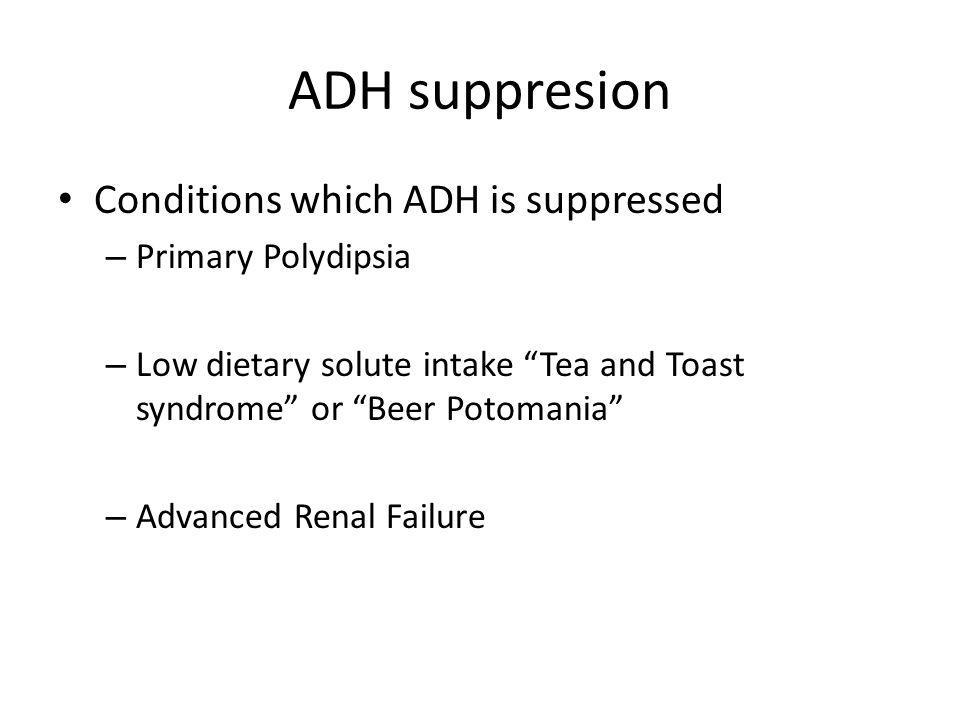 """ADH suppresion Conditions which ADH is suppressed – Primary Polydipsia – Low dietary solute intake """"Tea and Toast syndrome"""" or """"Beer Potomania"""" – Adva"""