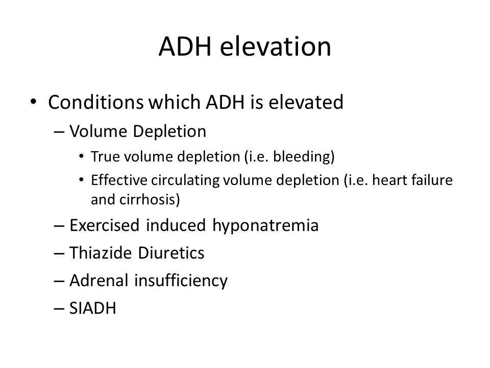 ADH elevation Conditions which ADH is elevated – Volume Depletion True volume depletion (i.e. bleeding) Effective circulating volume depletion (i.e. h
