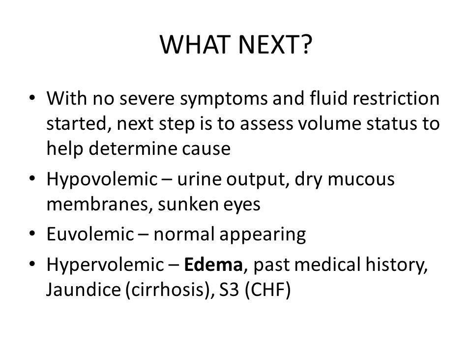 WHAT NEXT? With no severe symptoms and fluid restriction started, next step is to assess volume status to help determine cause Hypovolemic – urine out