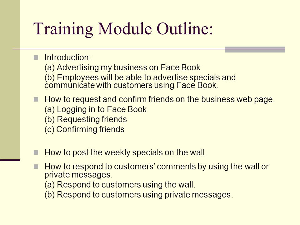 Training Module Outline: Introduction: (a) Advertising my business on Face Book (b) Employees will be able to advertise specials and communicate with customers using Face Book.