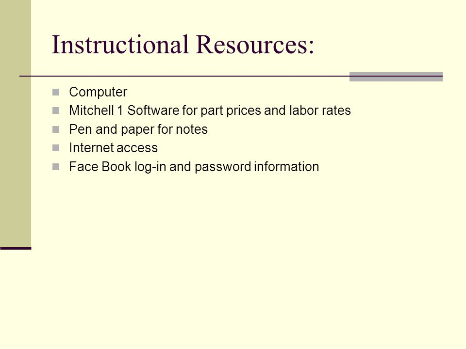 Instructional Resources: Computer Mitchell 1 Software for part prices and labor rates Pen and paper for notes Internet access Face Book log-in and password information