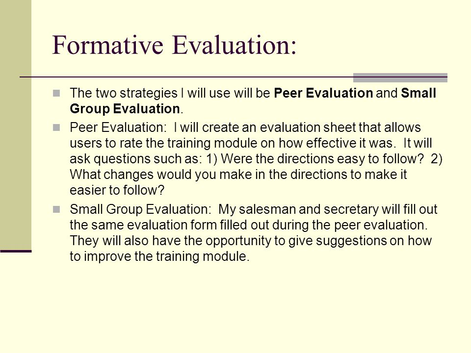 Formative Evaluation: The two strategies I will use will be Peer Evaluation and Small Group Evaluation.