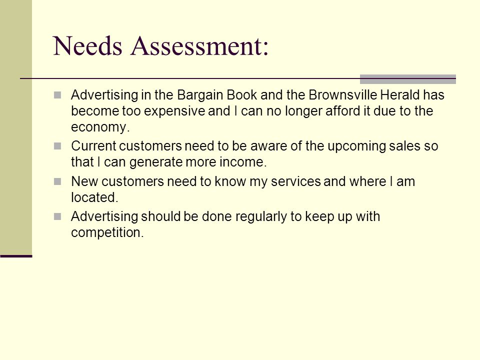 Needs Assessment: Advertising in the Bargain Book and the Brownsville Herald has become too expensive and I can no longer afford it due to the economy.