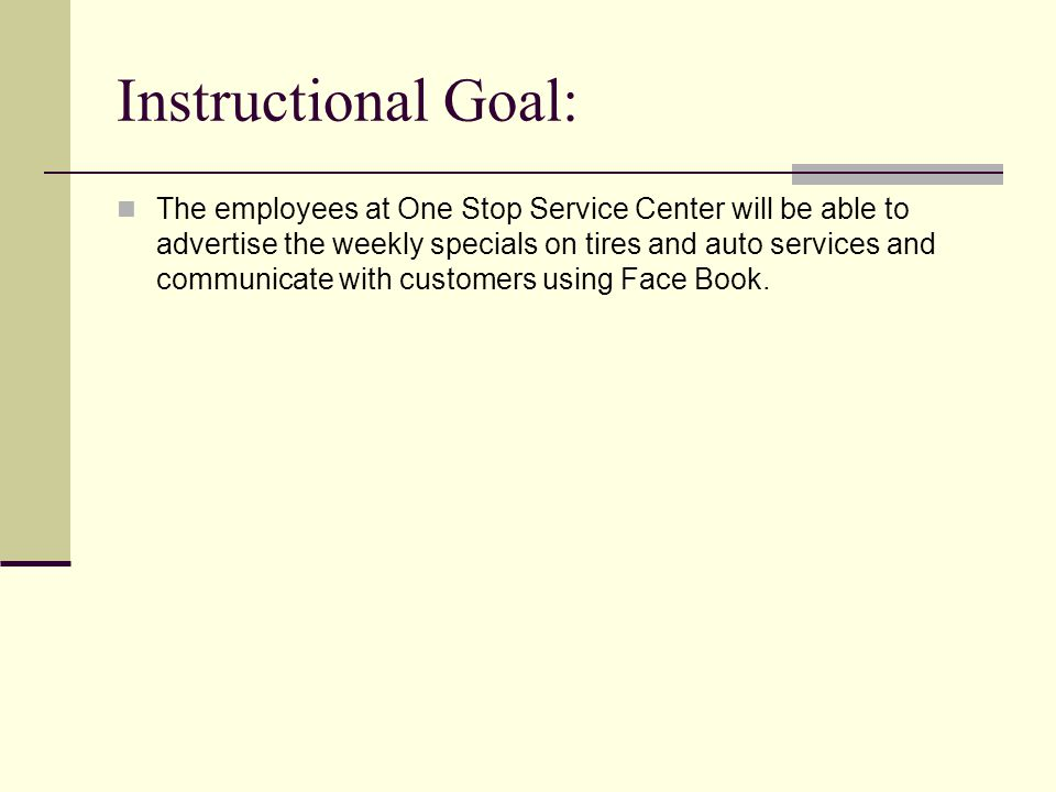 Instructional Goal: The employees at One Stop Service Center will be able to advertise the weekly specials on tires and auto services and communicate with customers using Face Book.