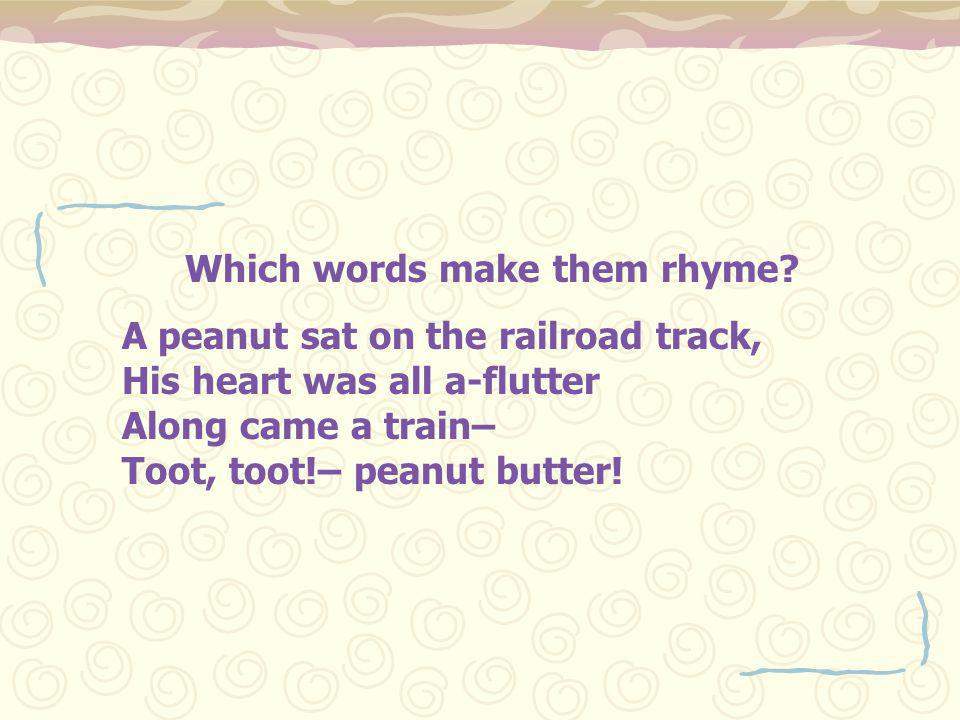 Which words make them rhyme? A peanut sat on the railroad track, His heart was all a-flutter Along came a train– Toot, toot!– peanut butter!