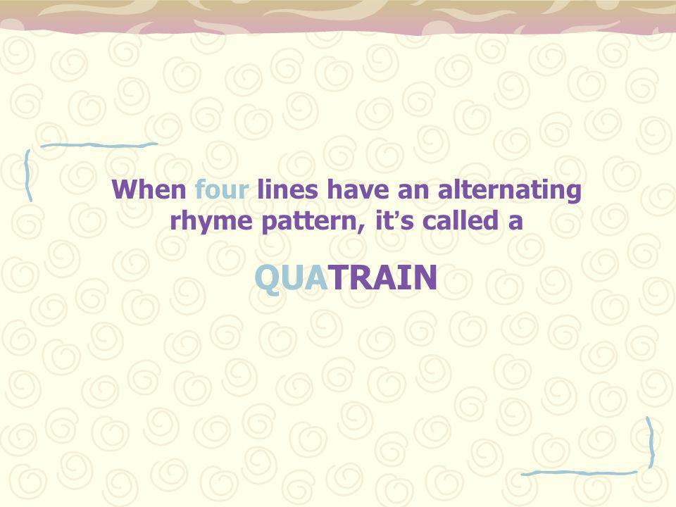When four lines have an alternating rhyme pattern, it ' s called a QUATRAIN