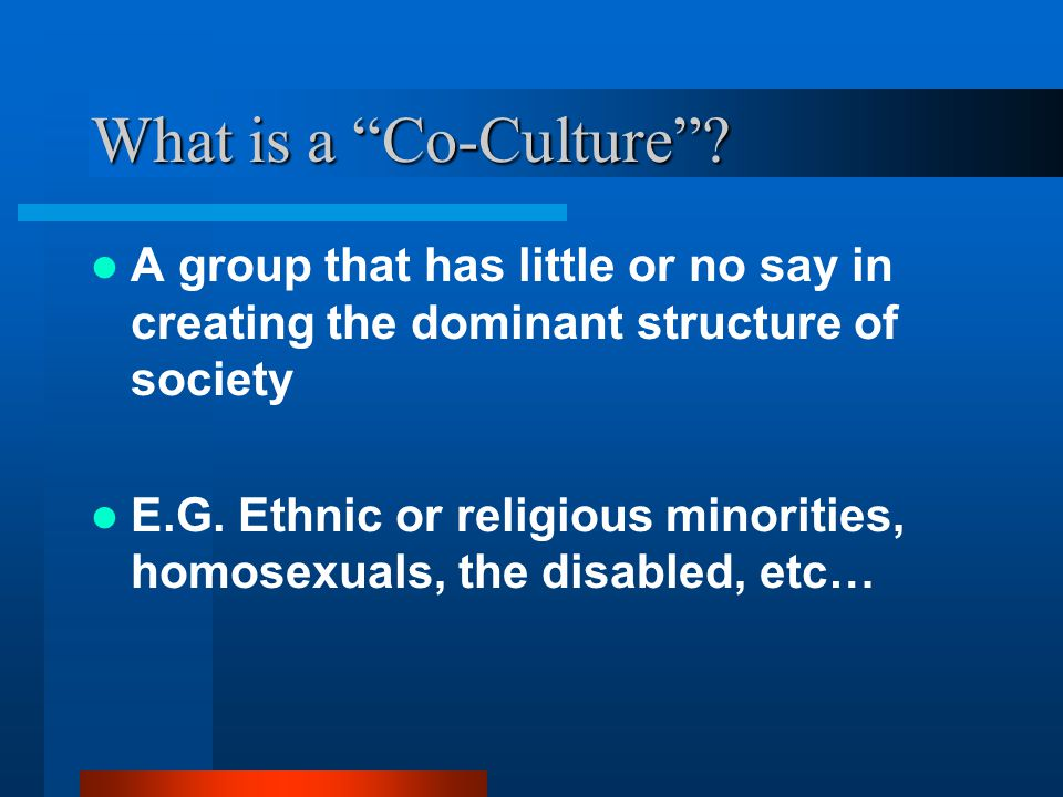 "What is a ""Co-Culture""? A group that has little or no say in creating the dominant structure of society E.G. Ethnic or religious minorities, homosexua"