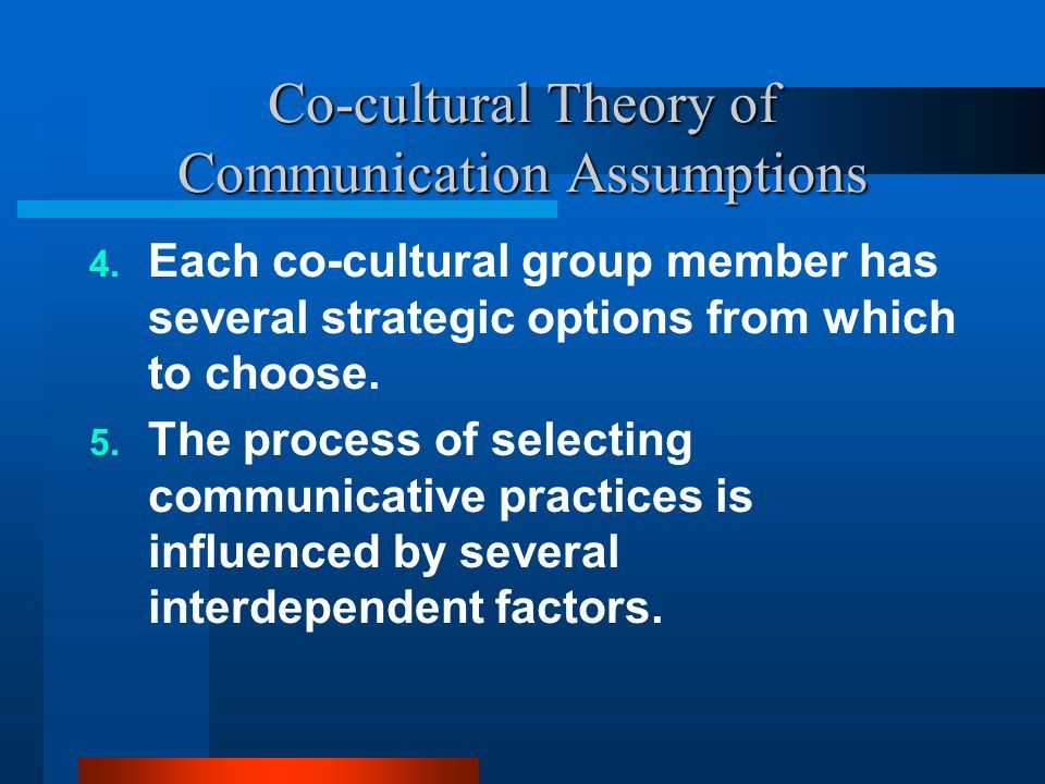Co-cultural Theory of Communication Assumptions 4. Each co-cultural group member has several strategic options from which to choose. 5. The process of