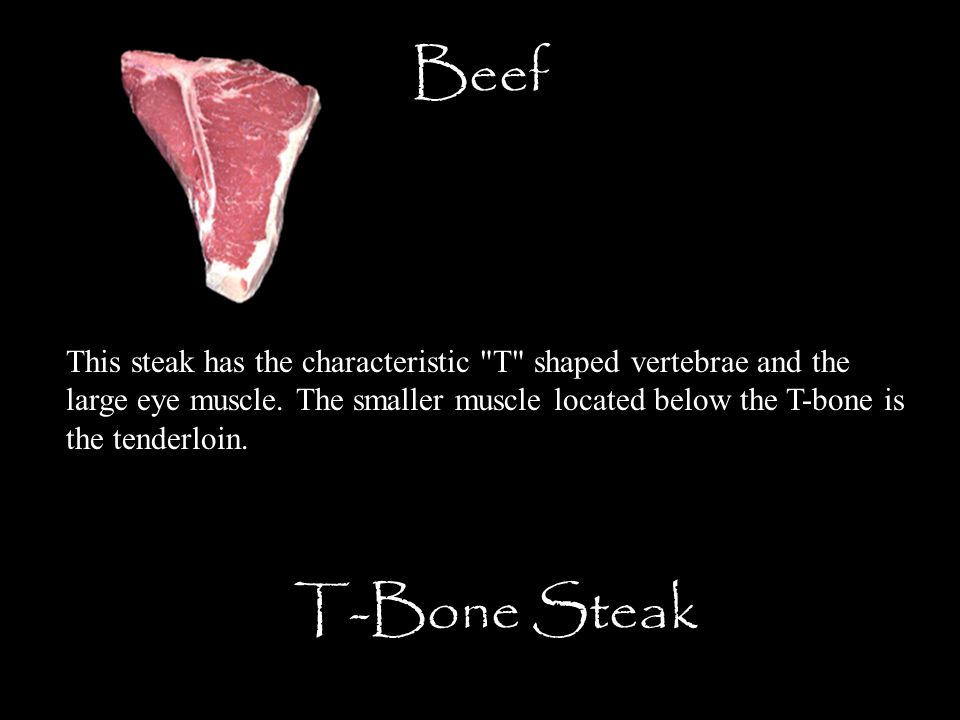 Beef T-Bone Steak This steak has the characteristic T shaped vertebrae and the large eye muscle.