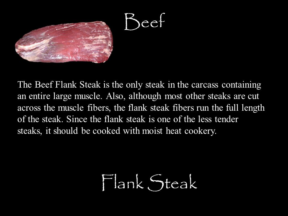 Beef Flank Steak The Beef Flank Steak is the only steak in the carcass containing an entire large muscle. Also, although most other steaks are cut acr