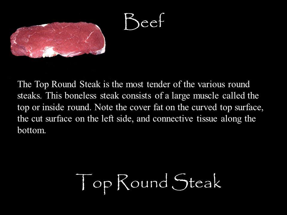 Beef Top Round Steak The Top Round Steak is the most tender of the various round steaks. This boneless steak consists of a large muscle called the top