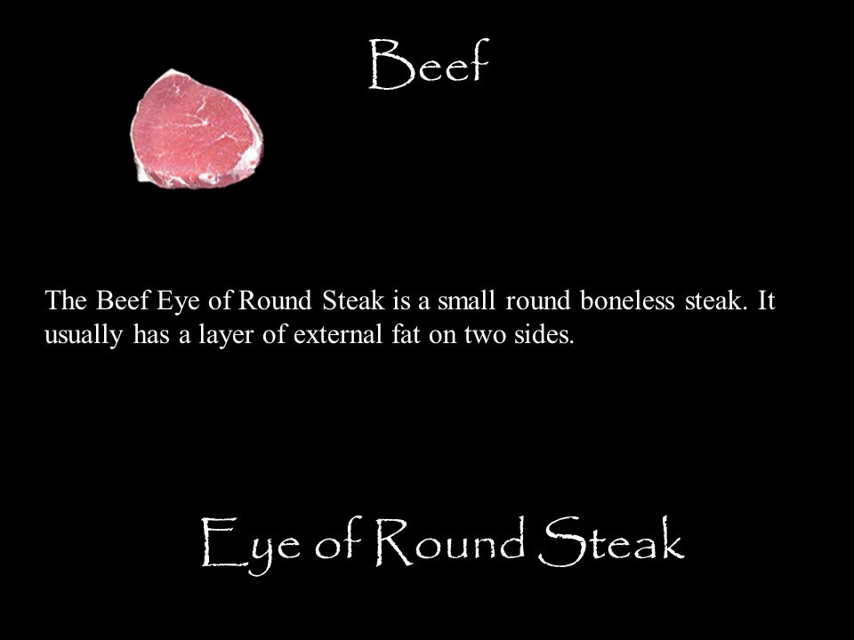 Beef Eye of Round Steak The Beef Eye of Round Steak is a small round boneless steak. It usually has a layer of external fat on two sides.
