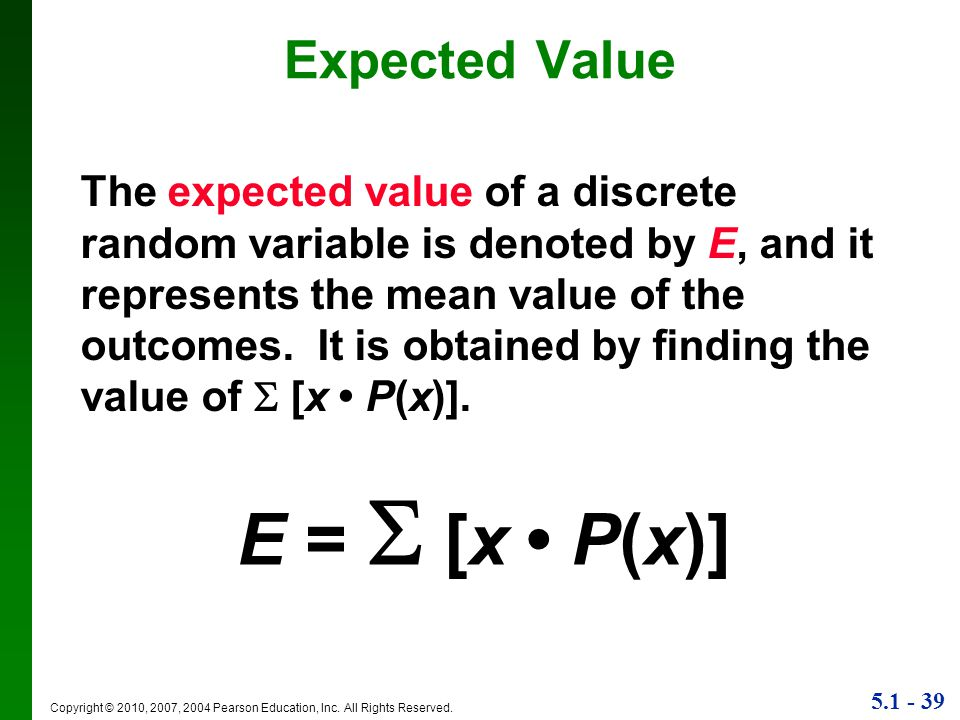 5.1 - 39 Copyright © 2010, 2007, 2004 Pearson Education, Inc. All Rights Reserved. Expected Value E =  [x P(x)] The expected value of a discrete rand