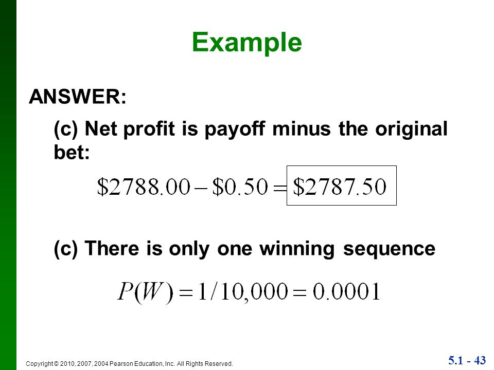 5.1 - 43 Copyright © 2010, 2007, 2004 Pearson Education, Inc. All Rights Reserved. Example ANSWER: (c) Net profit is payoff minus the original bet: (c