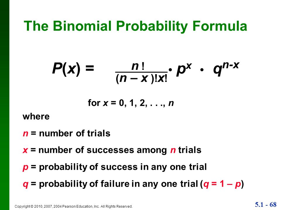 5.1 - 68 Copyright © 2010, 2007, 2004 Pearson Education, Inc. All Rights Reserved. The Binomial Probability Formula P(x) = p x q n-x ( n – x )! x ! n